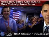 "President Barack Obama called members of NASA's Curiosity Mars rover team at the agency's Jet Propulsion Laboratory in Pasadena, Calif. on August 13, 2012, to congratulate them on the ""incredibly impressive"" mission."