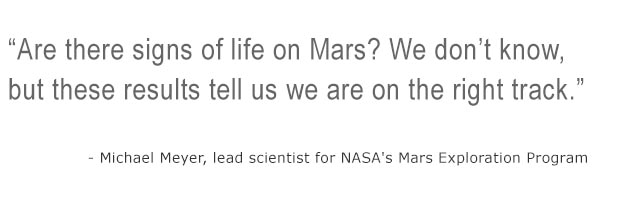 Are thre signs of life on Mars? We don't know, but these results tell us we are on the right track. - Michael Meyer, lead scientist for NASA's Mars Exploration Program
